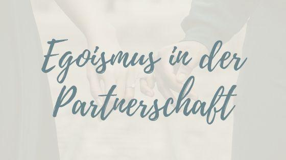 Egoismus in der Partnerschaft? Wie du deinen eigenen Weg gehst