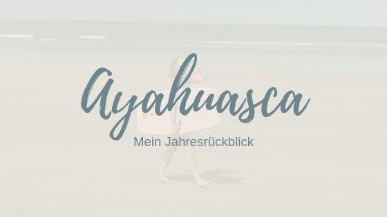 Ayahuasca, mein Jahresrückblick – Bulimie, SAT1, Yoga und viel Fülle